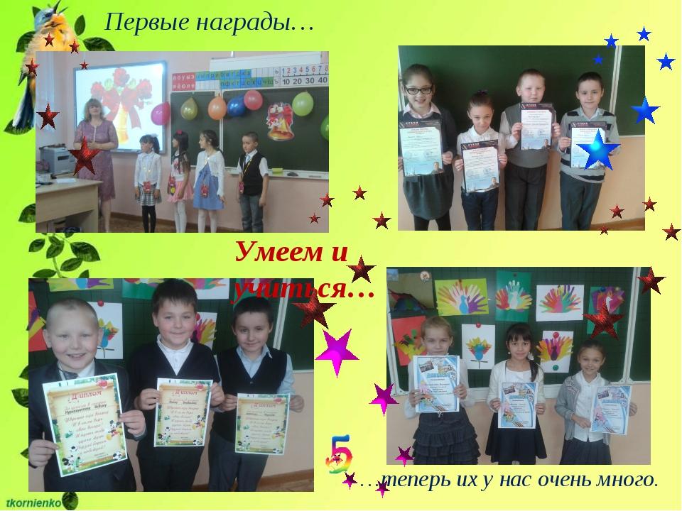 Первые награды… …теперь их у нас очень много. Умеем и учиться…