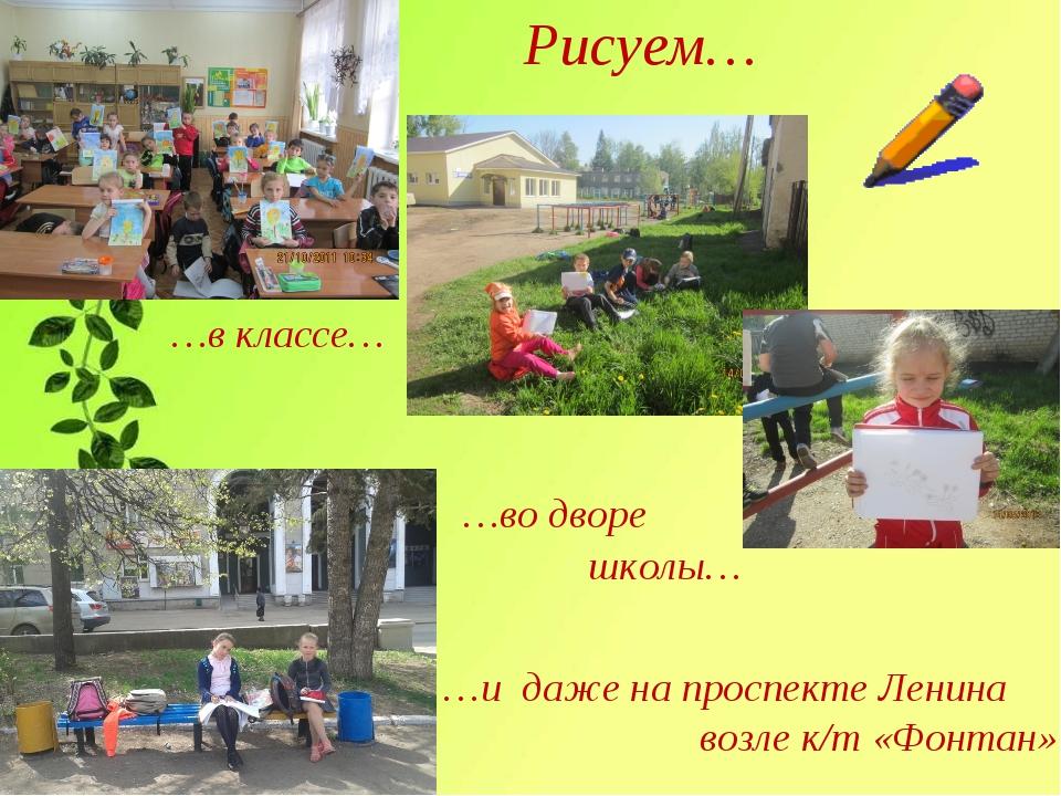 Рисуем… …в классе… …во дворе школы… …и даже на проспекте Ленина возле к/т «Фо...