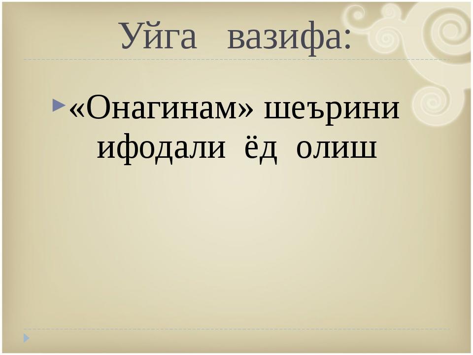 Уйга вазифа: «Онагинам» шеърини ифодали ёд олиш