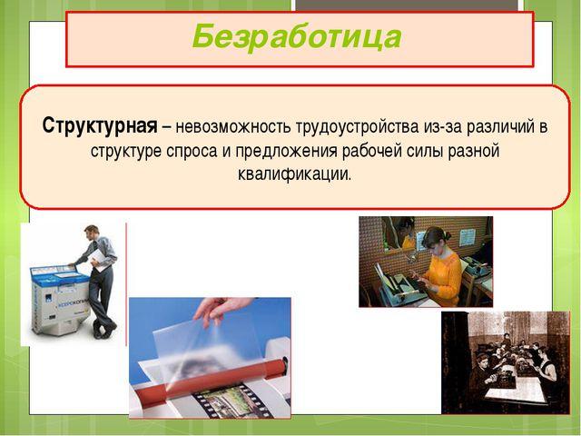 Безработица Структурная – невозможность трудоустройства из-за различий в стру...