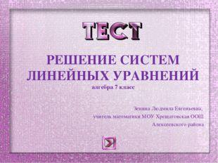 РЕШЕНИЕ СИСТЕМ ЛИНЕЙНЫХ УРАВНЕНИЙ алгебра 7 класс Зенина Людмила Евгеньевна,