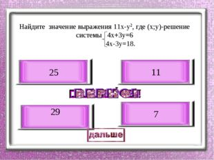 Найдите значение выражения 11х-у2, где (х;у)-решение системы 4х+3у=6 4х-3у=18