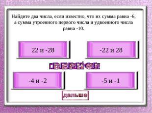 Найдите два числа, если известно, что их сумма равна -6, а сумма утроенного