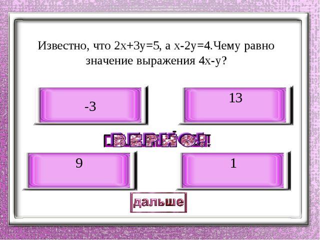 Известно, что 2х+3у=5, а х-2у=4.Чему равно значение выражения 4х-у? 13 9 -3 1