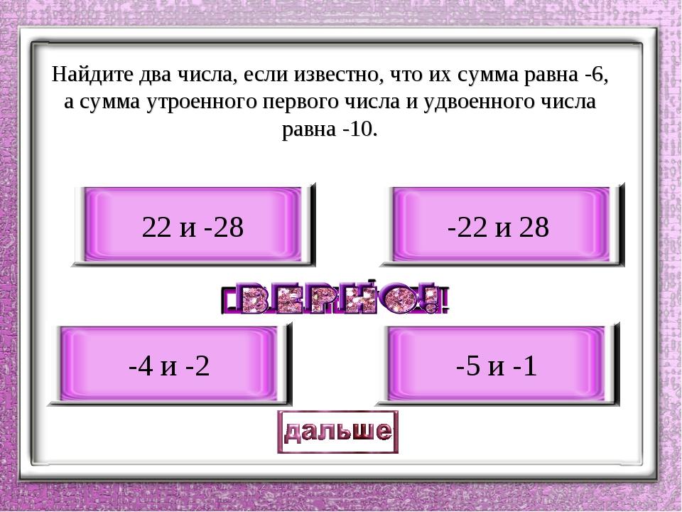 Найдите два числа, если известно, что их сумма равна -6, а сумма утроенного...