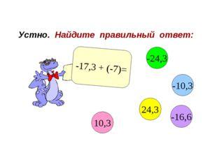 Устно. Найдите правильный ответ: -17,3 + (-7)= 10,3 -10,3 24,3 -24,3 -16,6