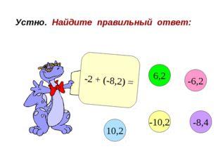 Устно. Найдите правильный ответ: -2 + (-8,2) = -6,2 6,2 10,2 -10,2 -8,4