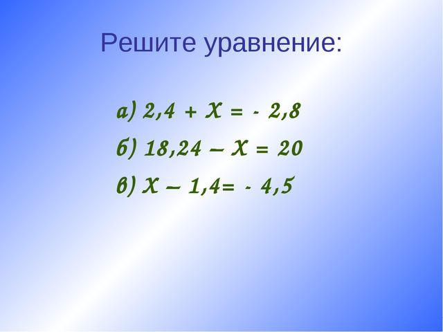 Решите уравнение: а) 2,4 + X = - 2,8 б) 18,24 – X = 20 в) X – 1,4= - 4,5