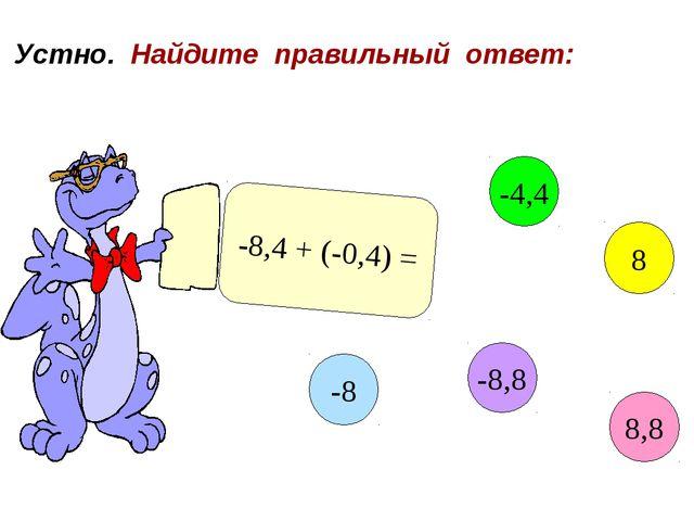 Устно. Найдите правильный ответ: -8,4 + (-0,4) = 8,8 -4,4 8 -8,8 -8
