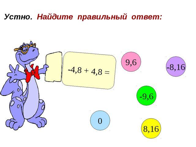 Устно. Найдите правильный ответ: -4,8 + 4,8 = 9,6 -9,6 8,16 0 -8,16