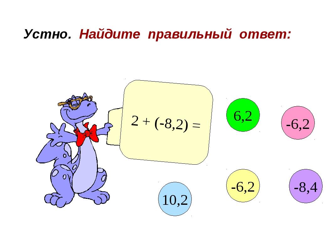 Устно. Найдите правильный ответ: 2 + (-8,2) = -6,2 6,2 10,2 -6,2 -8,4