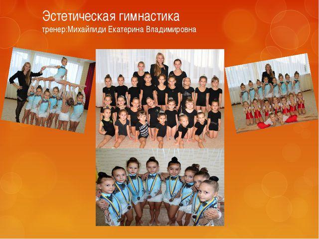 Эстетическая гимнастика тренер:Михайлиди Екатерина Владимировна