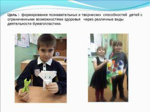 Цель : формирование познавательных и творческих способностей детей с ограниче
