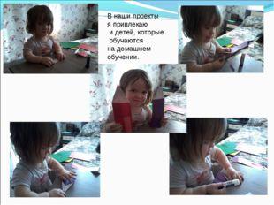 В наши проекты я привлекаю и детей, которые обучаются на домашнем обучении.