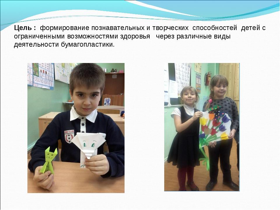 Цель : формирование познавательных и творческих способностей детей с ограниче...