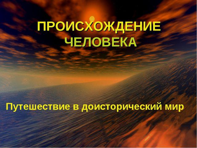ПРОИСХОЖДЕНИЕ ЧЕЛОВЕКА ПУТЕШЕСТВИЕ В ДОИСТОРИЧЕСКИЙ ПЕРИОД ПРОИСХОЖДЕНИЕ ЧЕЛО...