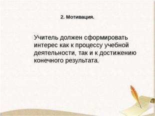 2. Мотивация. Учитель должен сформировать интерес как к процессу учебной деят