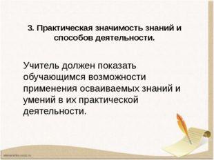 3. Практическая значимость знаний и способов деятельности. Учитель должен пок