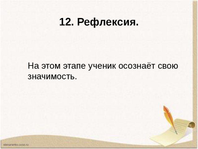12. Рефлексия. На этом этапе ученик осознаёт свою значимость.
