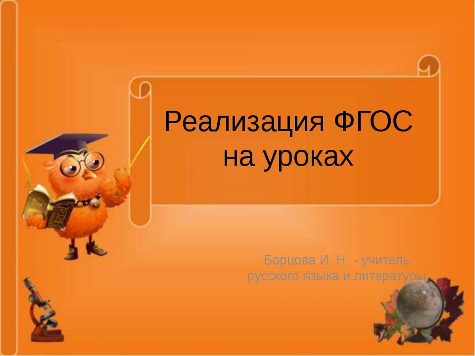 Реализация ФГОС на уроках Борцова И. Н. - учитель русского языка и литературы