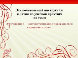 Заключительный инструктаж  занятия по учебной практике  по теме: «Улучшенное