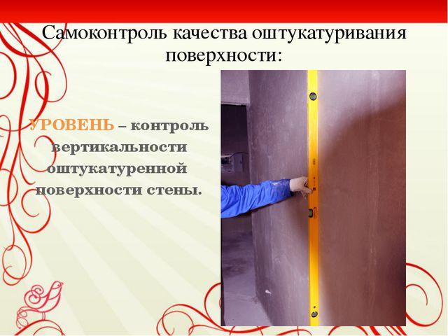Самоконтроль качества оштукатуривания поверхности:  УРОВЕНЬ – контроль верт...
