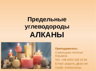 Предельные углеводороды АЛКАНЫ Преподаватель: Стрельцова Наталья Юрьевна Тел.