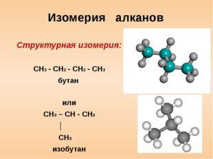 Изомерия алканов Структурная изомерия: CH3 - CH2 - CH2 - CH3 бутан или CH3 –