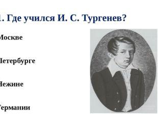 А1. Где учился И. С. Тургенев? 1). В Москве 2). В Петербурге 3). В Нежине 4).