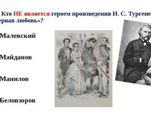 А4. Кто НЕ является героем произведения И. С. Тургенева «Первая любовь»? 1).