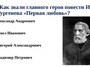 А7. Как звали главного героя повести И. С. Тургенева «Первая любовь»? 1). Але