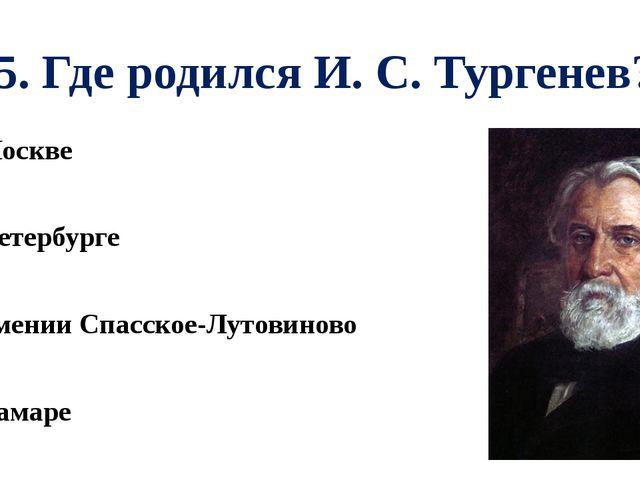 А5. Где родился И. С. Тургенев? 1). В Москве 2). В Петербурге 3). В имении Сп...