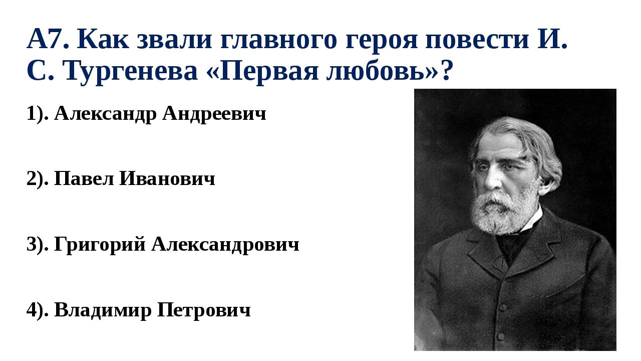 А7. Как звали главного героя повести И. С. Тургенева «Первая любовь»? 1). Але...