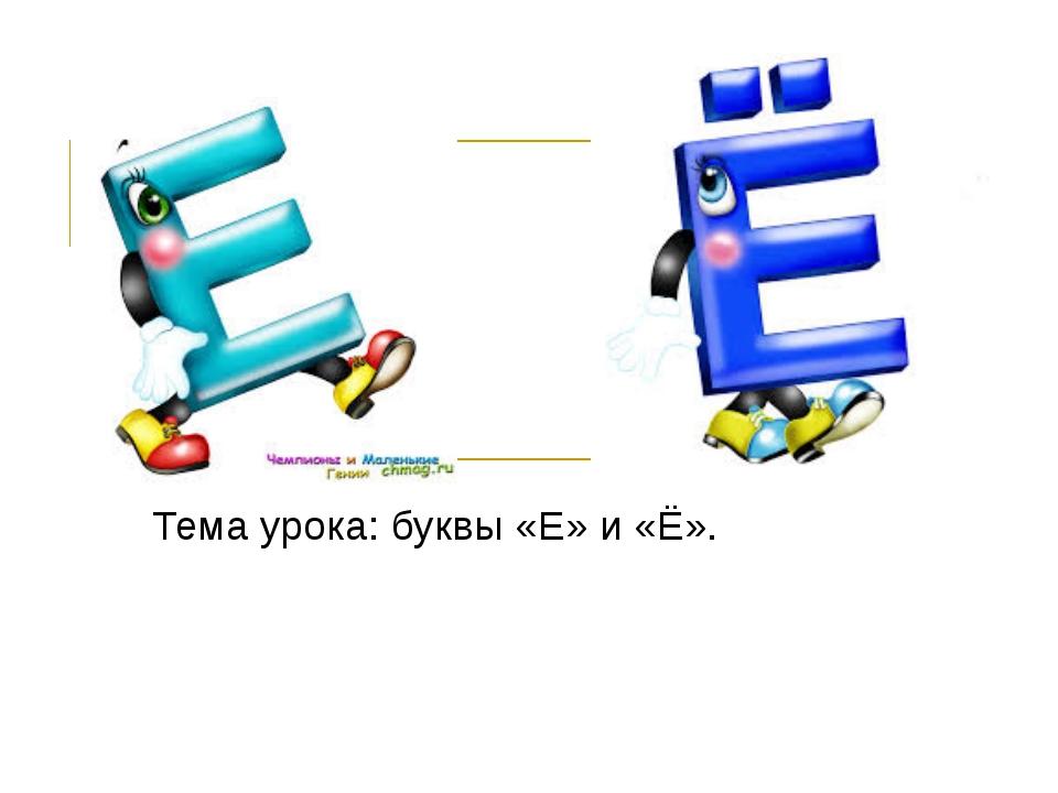 Тема урока: буквы «Е» и «Ё».
