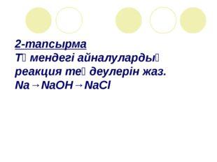 2-тапсырма Төмендегі айналулардың реакция теңдеулерін жаз. Na→NaOH→NaСl