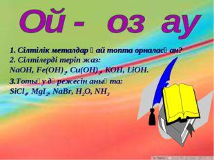 Сілтілік металдар қай топта орналасқан? 2. Сілтілерді теріп жаз: NaOH, Fe(OH)