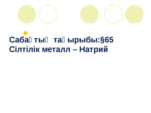Сабақтың тақырыбы:§65 Сілтілік металл – Натрий