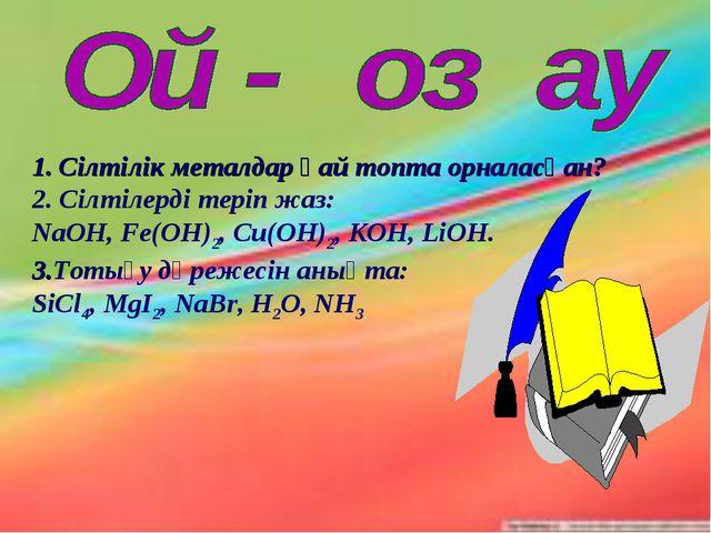 Сілтілік металдар қай топта орналасқан? 2. Сілтілерді теріп жаз: NaOH, Fe(OH)...