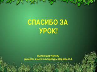 СПАСИБО ЗА УРОК! Выполнила учитель русского языка и литературы Деряева Л.А.