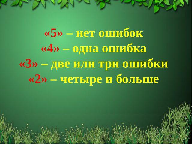 «5» – нет ошибок «4» – одна ошибка «3» – две или три ошибки «2» – четыре и бо...