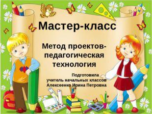 Подготовила учитель начальных классов Алексеенко Ирина Петровна Метод проект