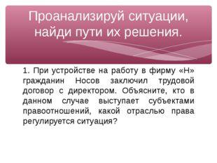 1. При устройстве на работу в фирму «Н» гражданин Носов заключил трудовой дог