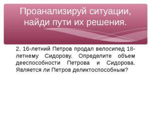 2. 16-летний Петров продал велосипед 18-летнему Сидорову. Определите объем де