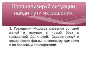 3. Гражданин Морозов развелся со свой женой и вступил в новый брак с гражданк