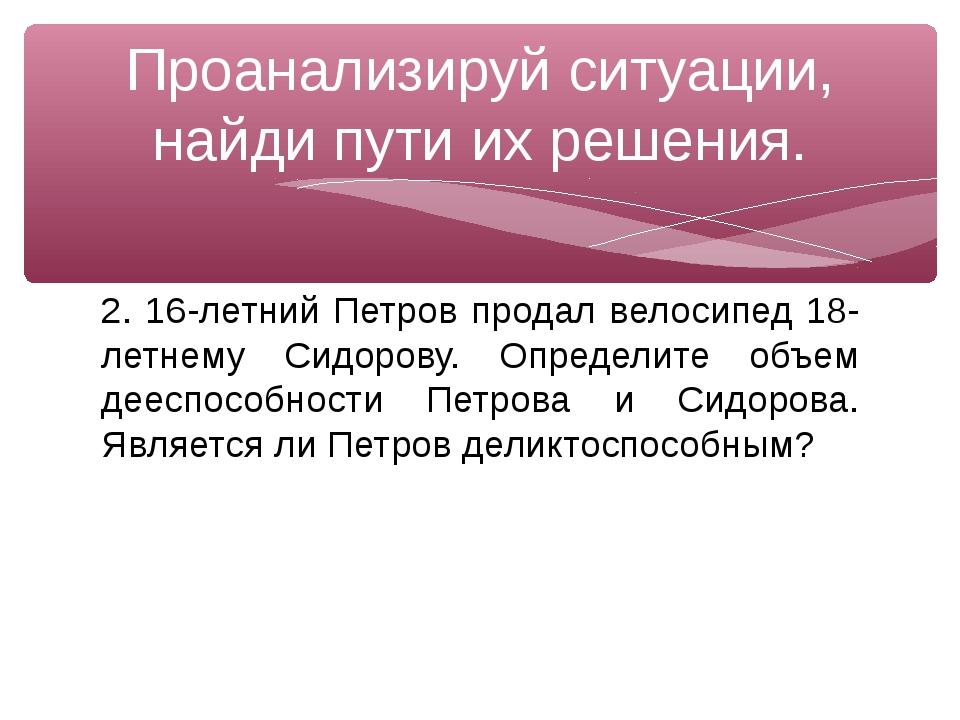 2. 16-летний Петров продал велосипед 18-летнему Сидорову. Определите объем де...