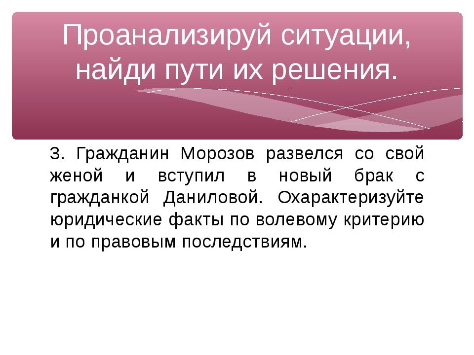 3. Гражданин Морозов развелся со свой женой и вступил в новый брак с гражданк...