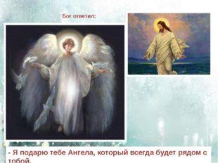 Бог ответил: - Я подарю тебе Ангела, который всегда будет рядом с тобой.