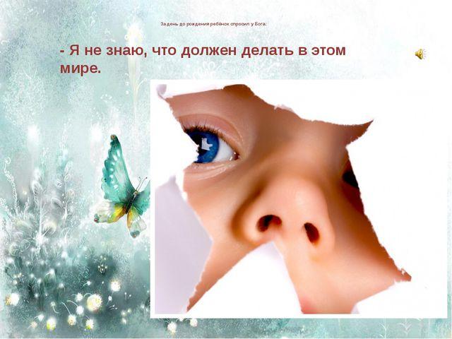 За день до рождения ребёнок спросил у Бога: - Я не знаю, что должен делать в...