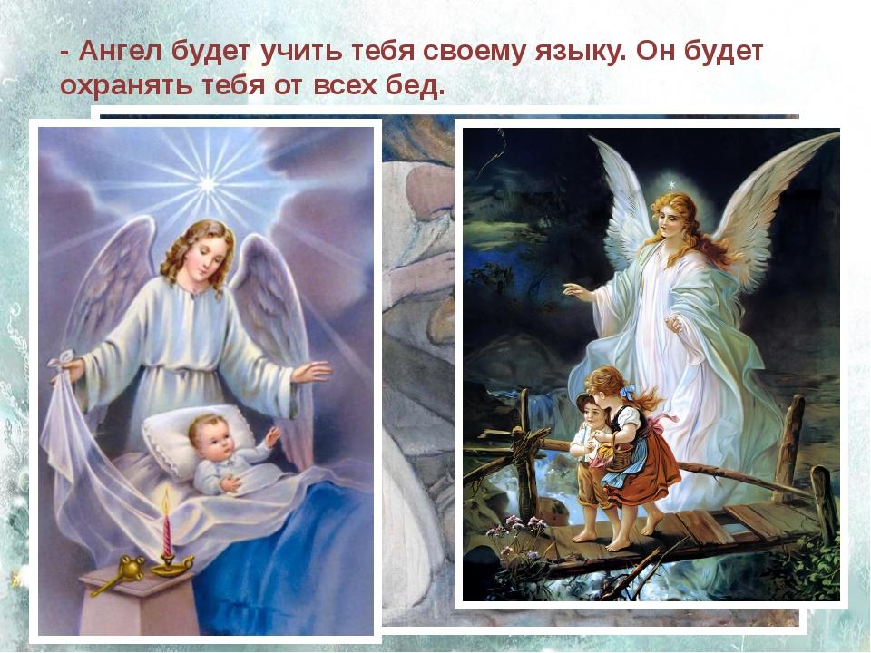 - Ангел будет учить тебя своему языку. Он будет охранять тебя от всех бед.