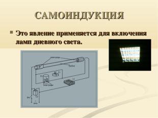 САМОИНДУКЦИЯ Это явление применяется для включения ламп дневного света.